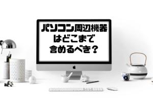 パソコン周辺機器はどこまで含めるべきか?
